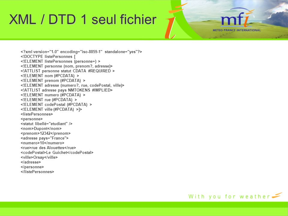 XML / DTD 1 seul fichier < xml version= 1.0 encoding= iso-8859-1 standalone= yes > <!DOCTYPE listePersonnes [